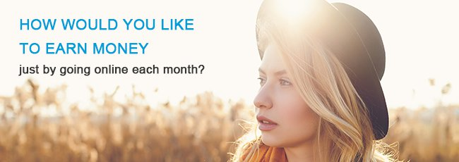 HOW WOULD YOU LIKE TO EARN MONEY just by going online each month?